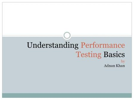 Understanding Performance Testing Basics by Adnan Khan.