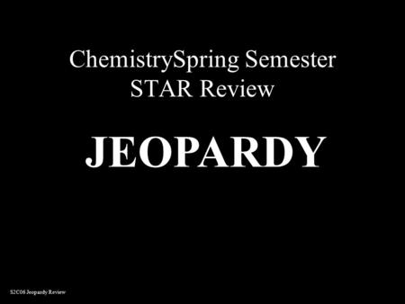 ChemistrySpring Semester STAR Review JEOPARDY S2C06 Jeopardy Review.