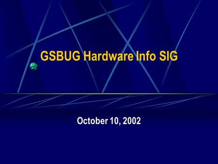 GSBUG Hardware Info SIG October 10, 2002. 2 GSBUG Hardware Info SIG Agenda – October 10, 2002 7:00 – 7:05 Administration 7:05 – 8:15 Featured Topic –