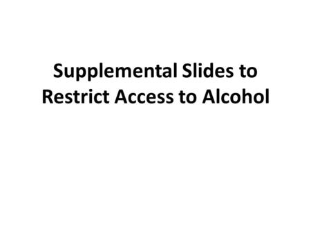 Supplemental Slides to Restrict Access to Alcohol.