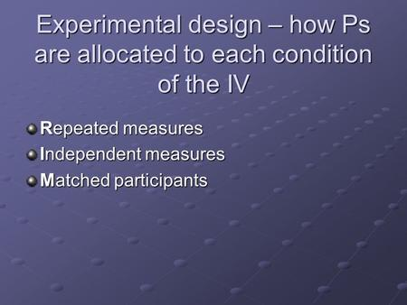 Experimental design – how Ps are allocated to each condition of the IV Repeated measures Independent measures Matched participants.