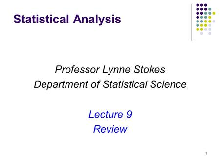1 Statistical Analysis Professor Lynne Stokes Department of Statistical Science Lecture 9 Review.