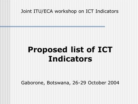 Proposed list of ICT Indicators Gaborone, Botswana, 26-29 October 2004 Joint ITU/ECA workshop on ICT Indicators.