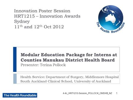 The Health Roundtable Modular Education Package for Interns at Counties Manukau District Health Board Presenter: Terina Pollock Health Service: Department.
