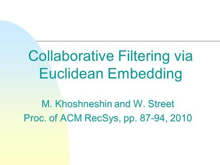 Collaborative Filtering via Euclidean Embedding M. Khoshneshin and W. Street Proc. of ACM RecSys, pp. 87-94, 2010.