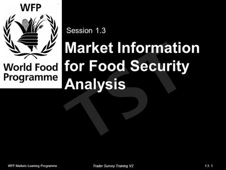 TST Market Information for Food Security Analysis Session 1.3 WFP Markets Learning Programme1.3. 1 Trader Survey Training V2.