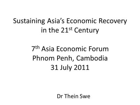 Sustaining Asia's Economic Recovery in the 21 st Century 7 th Asia Economic Forum Phnom Penh, Cambodia 31 July 2011 Dr Thein Swe.