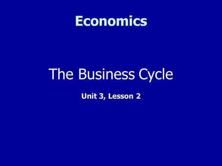 Economics The Business Cycle Unit 3, Lesson 2. What is the Business Cycle? The business cycle is a period of economic expansion followed by a period of.