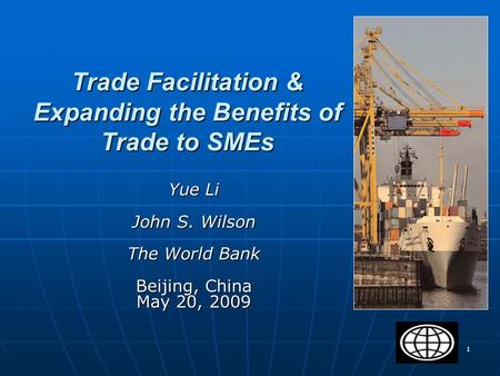 1 Trade Facilitation & Expanding the Benefits of Trade to SMEs Yue Li John S. Wilson The World Bank Beijing, China May 20, 2009.