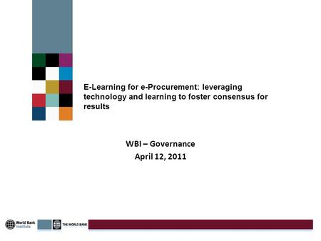 E-Learning for e-Procurement: leveraging technology and learning to foster consensus for results WBI – Governance April 12, 2011.