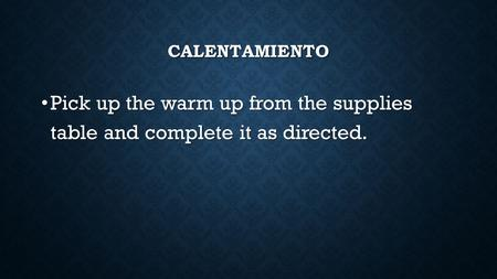 CALENTAMIENTO Pick up the warm up from the supplies table and complete it as directed. Pick up the warm up from the supplies table and complete it as directed.