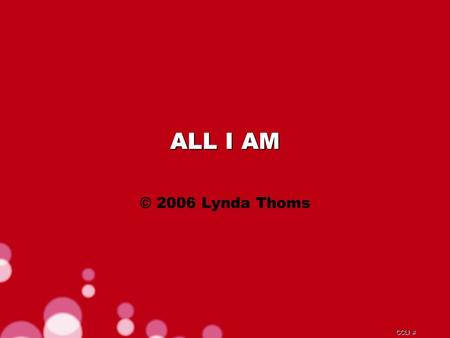CCLI # ALL I AM © 2006 Lynda Thoms. CCLI # Lord amidst the storm You sit with me Lord it's in Your presence I find my peace.