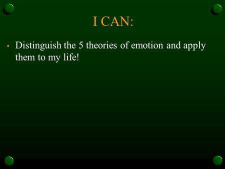 I CAN: Distinguish the 5 theories of emotion and apply them to my life!