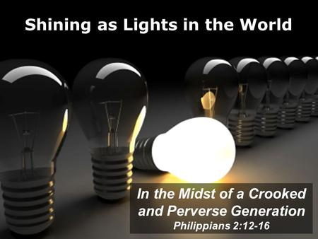 Shining as Lights in the World In the Midst of a Crooked and Perverse Generation Philippians 2:12-16.