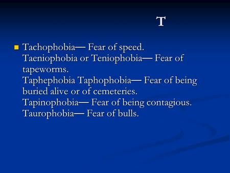 T Tachophobia — Fear of speed. Taeniophobia or Teniophobia — Fear of tapeworms. Taphephobia Taphophobia — Fear of being buried alive or of cemeteries.
