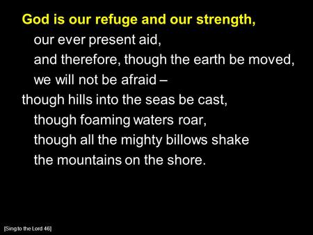 God is our refuge and our strength, our ever present aid, and therefore, though the earth be moved, we will not be afraid – though hills into the seas.