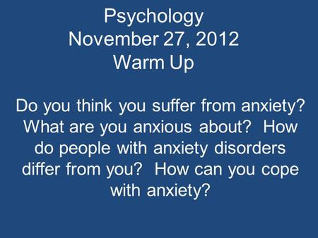 Psychology November 27, 2012 Warm Up Do you think you suffer from anxiety? What are you anxious about? How do people with anxiety disorders differ from.