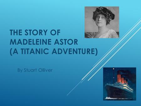 THE STORY OF MADELEINE ASTOR (A TITANIC ADVENTURE) By Stuart Olliver.