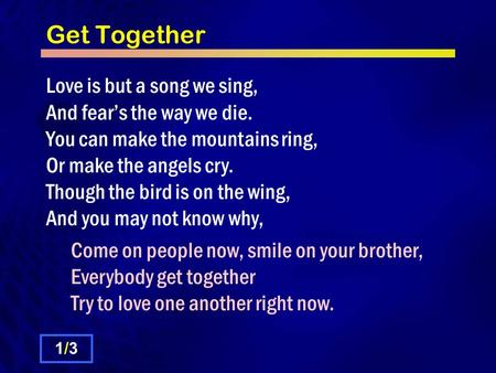 Get Together Love is but a song we sing, And fear's the way we die. You can make the mountains ring, Or make the angels cry. Though the bird is on the.
