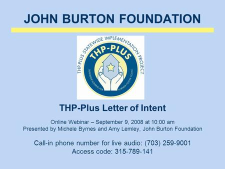 JOHN BURTON FOUNDATION THP-Plus Letter of Intent Online Webinar – September 9, 2008 at 10:00 am Presented by Michele Byrnes and Amy Lemley, John Burton.