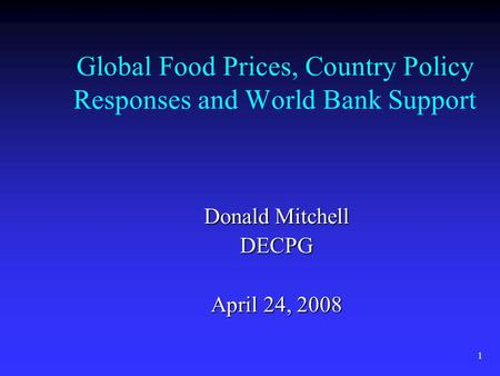 1 Global Food Prices, Country Policy Responses and World Bank Support Donald Mitchell DECPG April 24, 2008.