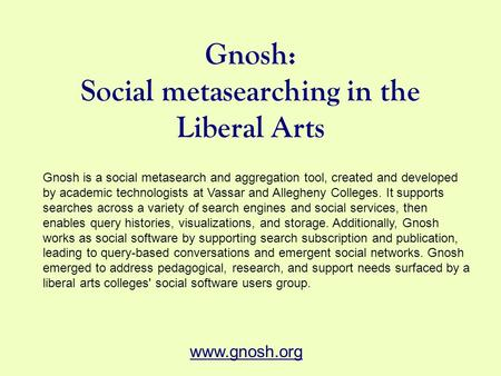 Gnosh: Social metasearching in the Liberal Arts Gnosh is a social metasearch and aggregation tool, created and developed by academic technologists at Vassar.