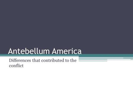 Antebellum America Differences that contributed to the conflict.