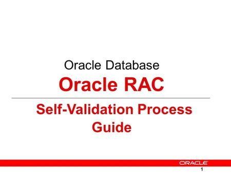 1 Oracle Database Oracle RAC Self-Validation Process Guide.
