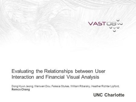Evaluating the Relationships between User Interaction and Financial Visual Analysis Dong Hyun Jeong, Wenwen Dou, Felesia Stukes, William Ribarsky, Heather.