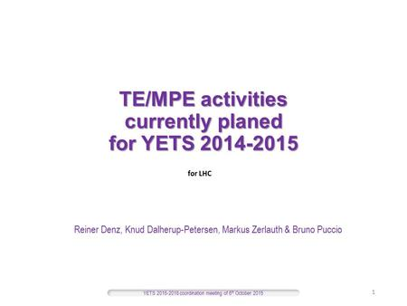 TE/MPE activities currently planed for YETS 2014-2015 Reiner Denz, Knud Dalherup-Petersen, Markus Zerlauth & Bruno Puccio YETS 2015-2016 coordination meeting.