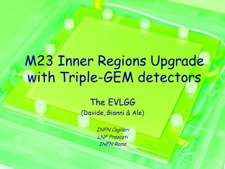 M23 Inner Regions Upgrade with Triple-GEM detectors The EVLGG (Davide, Gianni & Ale) INFN Cagliari LNF Frascati INFN Roma.