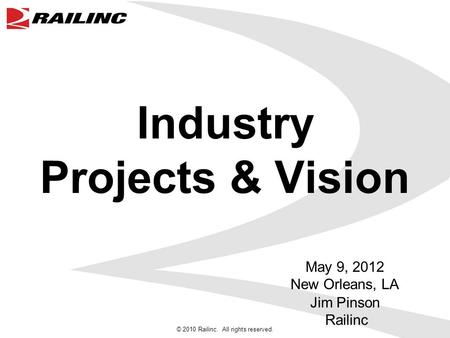 © 2010 Railinc. All rights reserved. Industry Projects & Vision May 9, 2012 New Orleans, LA Jim Pinson Railinc.