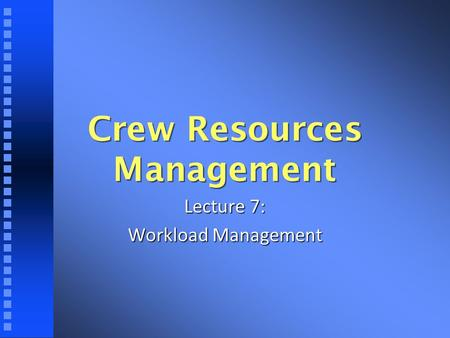 Crew Resources Management Lecture 7: Workload Management.