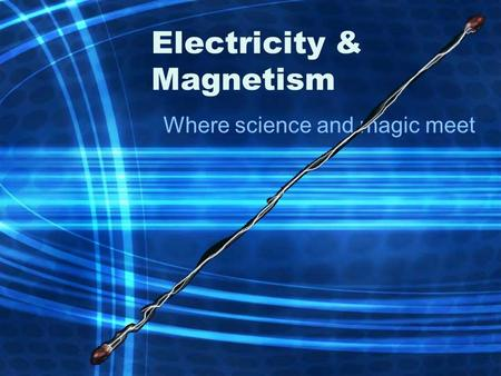 Electricity & Magnetism Where science and magic meet.