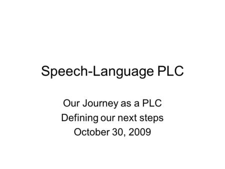 Speech-Language PLC Our Journey as a PLC Defining our next steps October 30, 2009.