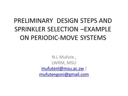 PRELIMINARY DESIGN STEPS AND SPRINKLER SELECTION –EXAMPLE ON PERIODIC-MOVE SYSTEMS N.L Mufute, LWRM, MSU /