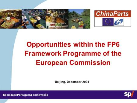 Sociedade Portuguesa de Inovação Beijing, December 2004 Opportunities within the FP6 Framework Programme of the European Commission.