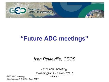 "GEO ADC meeting, Washington DC, USA, Sep. 2007 Slide # 1 ""Future ADC meetings"" Ivan Petiteville, CEOS GEO ADC Meeting, Washington DC, Sep. 2007."