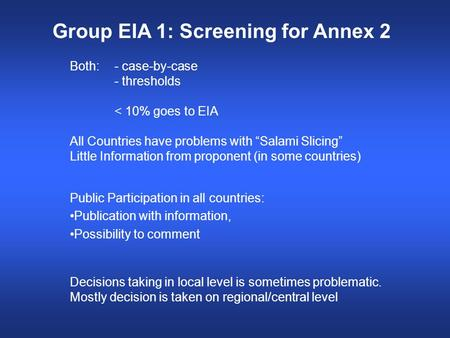 "Group EIA 1: Screening for Annex 2 Both:- case-by-case - thresholds < 10% goes to EIA All Countries have problems with ""Salami Slicing"" Little Information."
