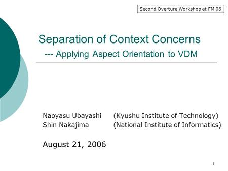 1 Separation of Context Concerns --- Applying Aspect Orientation to VDM Naoyasu Ubayashi (Kyushu Institute of Technology) Shin Nakajima (National Institute.