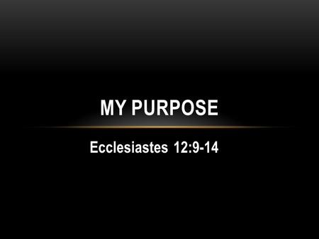 Ecclesiastes 12:9-14 MY PURPOSE. ITS NOT ALL ABOUT YOU… All is vanity Vanity of WisdomI Cor 1:25 Vanity of PleasureProv 21:17 Vanity of WealthMatt 6:19,