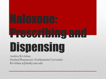 Naloxone: Prescribing and Dispensing Audrey Kivlehan Student Pharmacist, Northeastern University