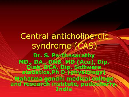 Central anticholinergic syndrome (CAS) Dr. S. Parthasarathy MD., DA., DNB, MD (Acu), Dip. Diab. DCA, Dip. Software statistics,Ph D (physiology) Mahatma.