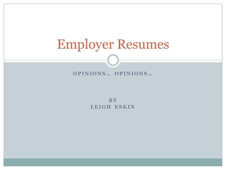 OPINIONS… BY LEIGH ESKIN Employer Resumes. Employers– Giving Feedback! 111 Employers completed the survey  46% were HR representatives  54% were other.