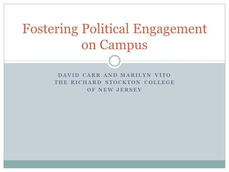 DAVID CARR AND MARILYN VITO THE RICHARD STOCKTON COLLEGE OF NEW JERSEY Fostering Political Engagement on Campus.