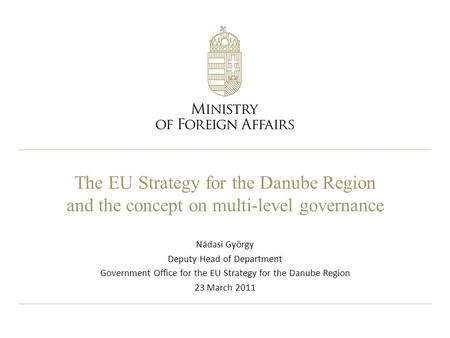 The EU Strategy for the Danube Region and the concept on multi-level governance Nádasi György Deputy Head of Department Government Office for the EU Strategy.