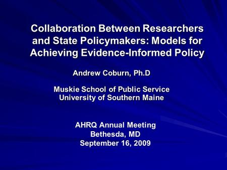 Collaboration Between Researchers and State Policymakers: Models for Achieving Evidence-Informed Policy Andrew Coburn, Ph.D Muskie School of Public Service.