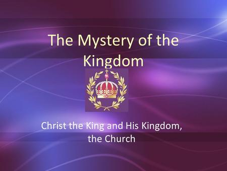 The Mystery of the Kingdom Christ the King and His Kingdom, the Church.