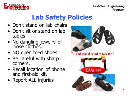 First-Year Engineering Program 1 Lab Safety Policies Don't stand on lab chairs Don't sit or stand on lab tables No dangling jewelry or loose clothes. NO.
