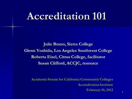 Accreditation 101 Julie Bruno, Sierra College Glenn Yoshida, Los Angeles Southwest College Roberta Eisel, Citrus College, facilitator Susan Clifford, ACCJC,